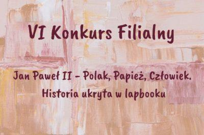 """VI Konkurs Filialny """"Jan Paweł II – Polak, Papież, Człowiek. Historia ukryta w lapbooku"""""""